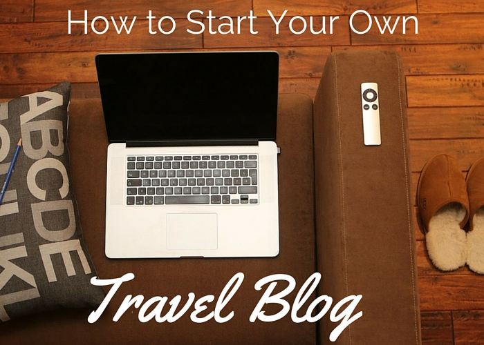 How to Start Your Own Travel Blog